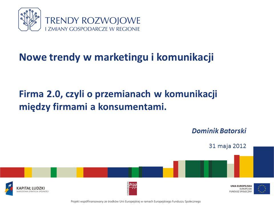 Nowe trendy w marketingu i komunikacji Firma 2.0, czyli o przemianach w komunikacji między firmami a konsumentami. Dominik Batorski 31 maja 2012
