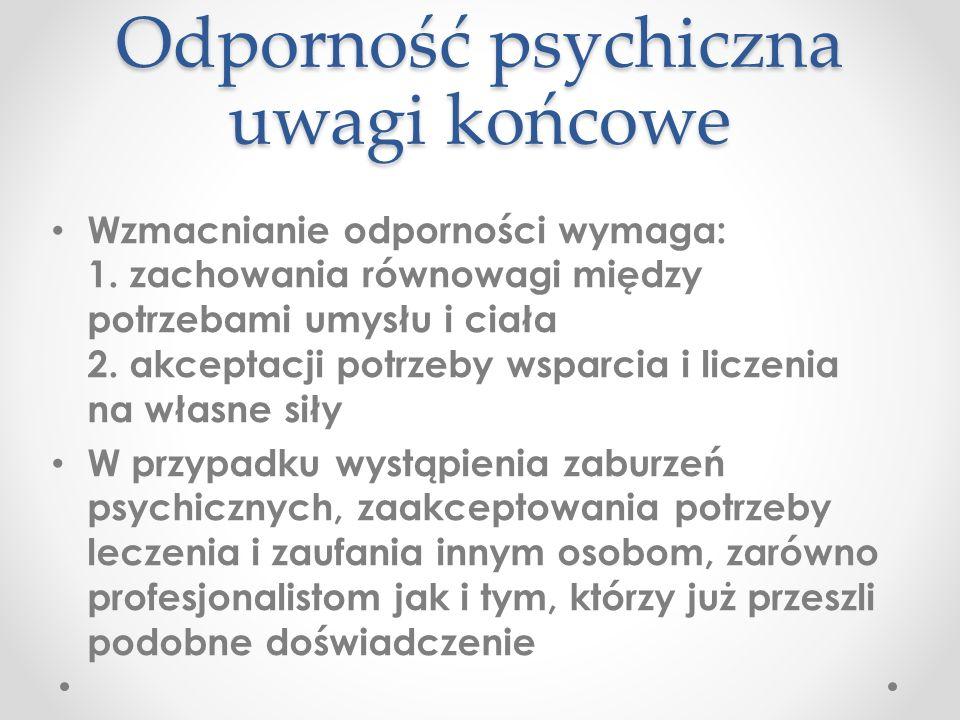Odporność psychiczna uwagi końcowe Wzmacnianie odporności wymaga: 1.