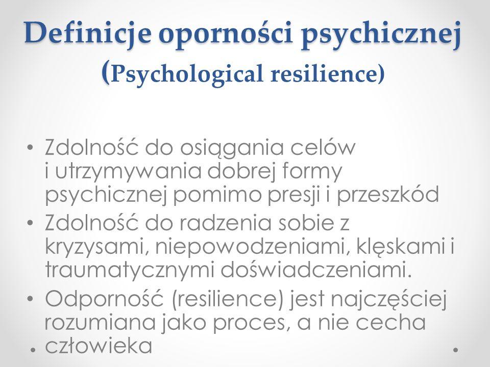 Definicje oporności psychicznej ( Definicje oporności psychicznej ( Psychological resilience) Zdolność do osiągania celów i utrzymywania dobrej formy psychicznej pomimo presji i przeszkód Zdolność do radzenia sobie z kryzysami, niepowodzeniami, klęskami i traumatycznymi doświadczeniami.