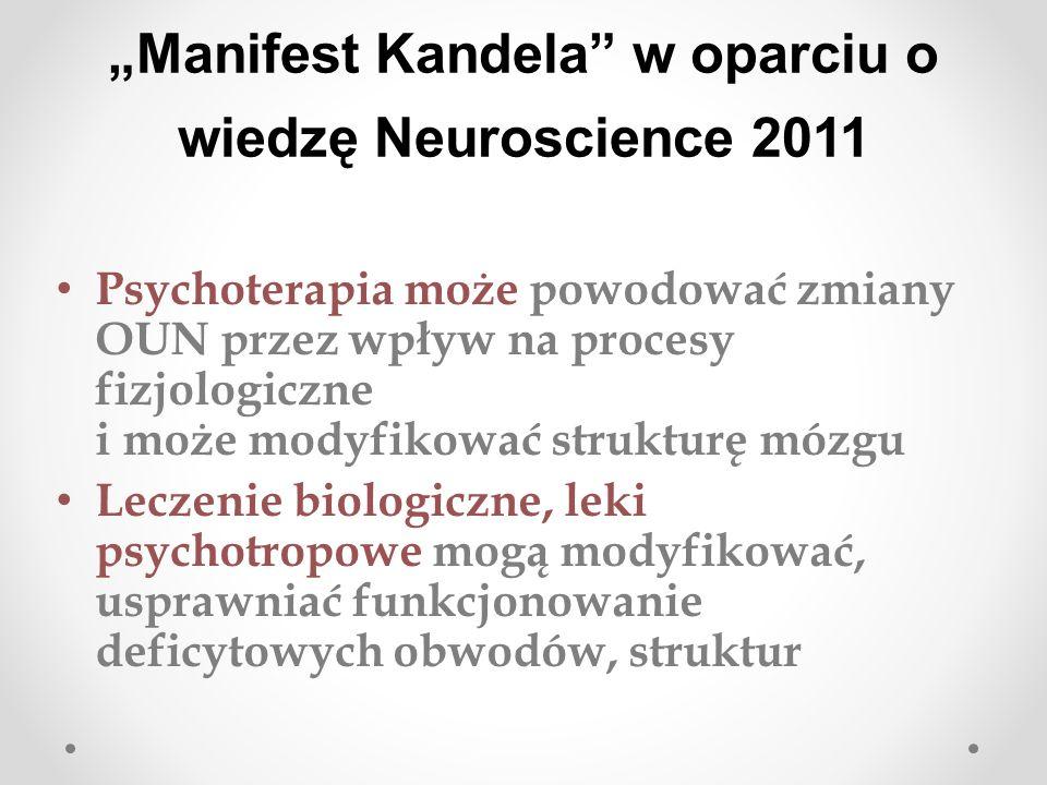 Manifest Kandela w oparciu o wiedzę Neuroscience 2011 Psychoterapia może powodować zmiany OUN przez wpływ na procesy fizjologiczne i może modyfikować strukturę mózgu Leczenie biologiczne, leki psychotropowe mogą modyfikować, usprawniać funkcjonowanie deficytowych obwodów, struktur