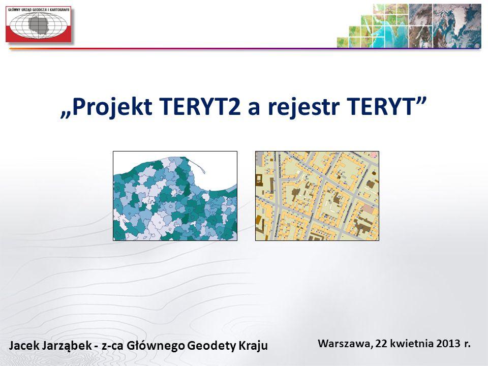 Projekt TERYT2 a rejestr TERYT Warszawa, 22 kwietnia 2013 r. Jacek Jarząbek - z-ca Głównego Geodety Kraju