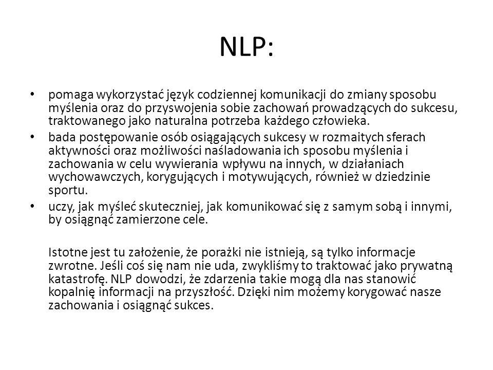 NLP: pomaga wykorzystać język codziennej komunikacji do zmiany sposobu myślenia oraz do przyswojenia sobie zachowań prowadzących do sukcesu, traktowan
