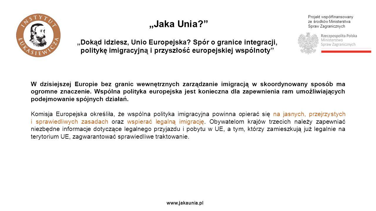 Projekt współfinansowany ze środków Ministerstwa Spraw Zagranicznych www.jakaunia.pl W dzisiejszej Europie bez granic wewnętrznych zarządzanie imigracją w skoordynowany sposób ma ogromne znaczenie.