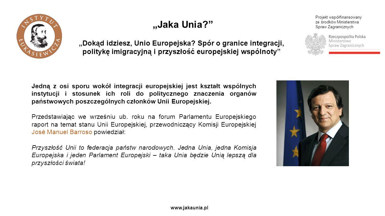 Projekt współfinansowany ze środków Ministerstwa Spraw Zagranicznych www.jakaunia.pl Jedną z osi sporu wokół integracji europejskiej jest kształt wspólnych instytucji i stosunek ich roli do politycznego znaczenia organów państwowych poszczególnych członków Unii Europejskiej.