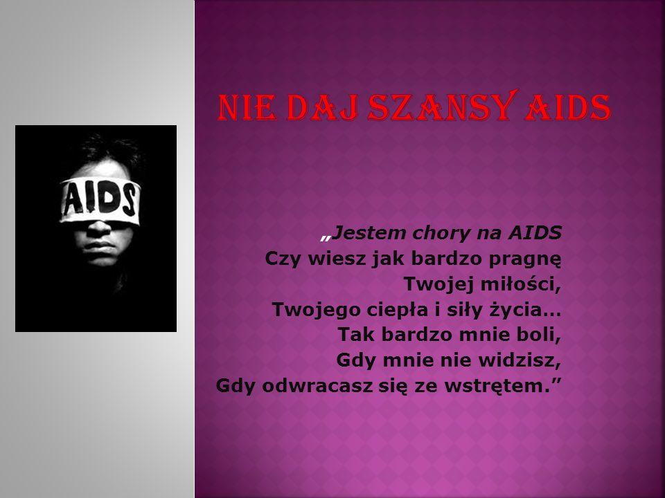 Jestem chory na AIDS Czy wiesz jak bardzo pragnę Twojej miłości, Twojego ciepła i siły życia… Tak bardzo mnie boli, Gdy mnie nie widzisz, Gdy odwracas