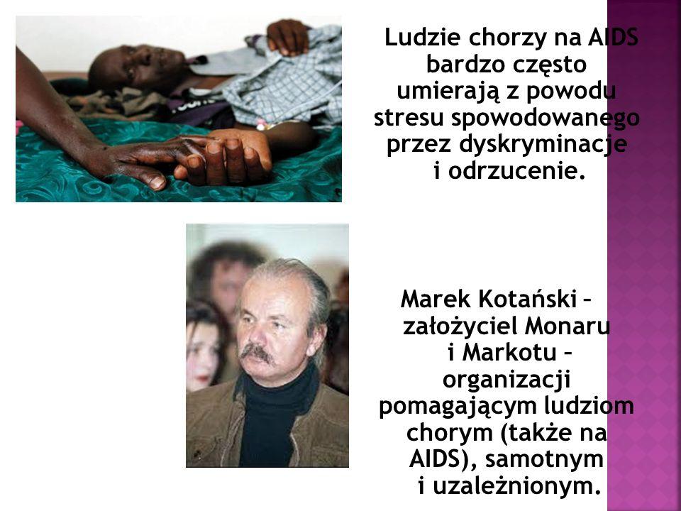 Ludzie chorzy na AIDS bardzo często umierają z powodu stresu spowodowanego przez dyskryminacje i odrzucenie. Marek Kotański – założyciel Monaru i Mark