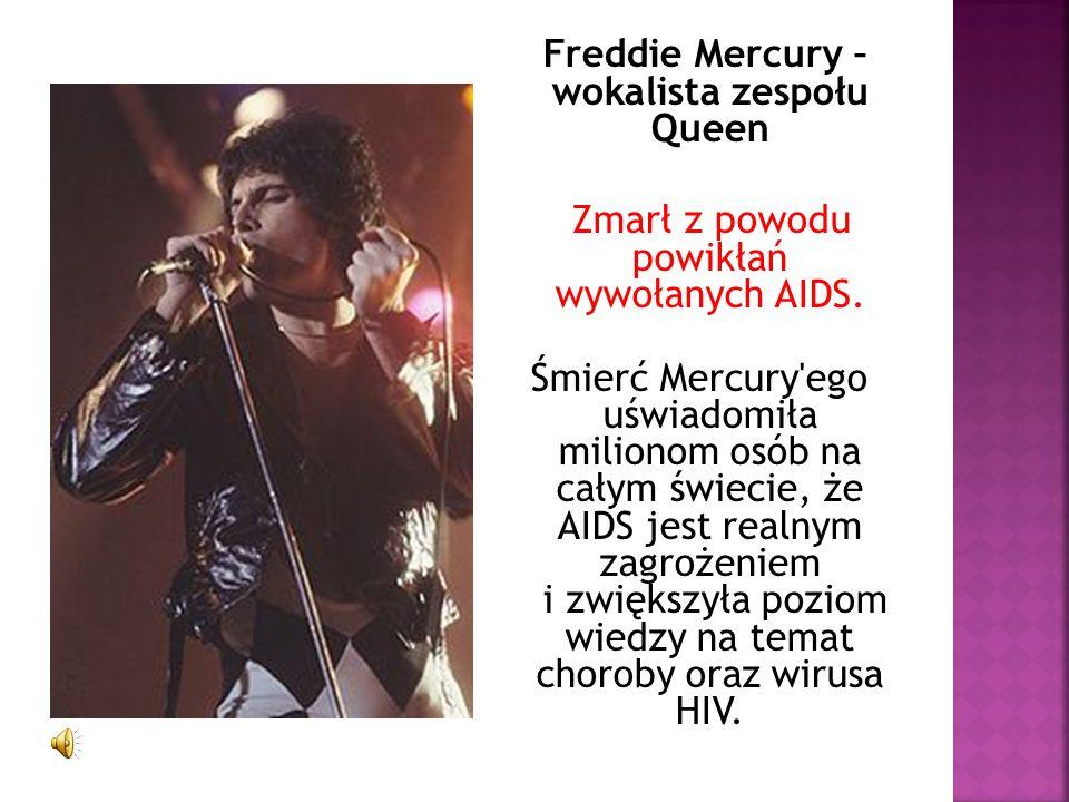 Freddie Mercury – wokalista zespołu Queen Zmarł z powodu powikłań wywołanych AIDS. Śmierć Mercury'ego uświadomiła milionom osób na całym świecie, że A