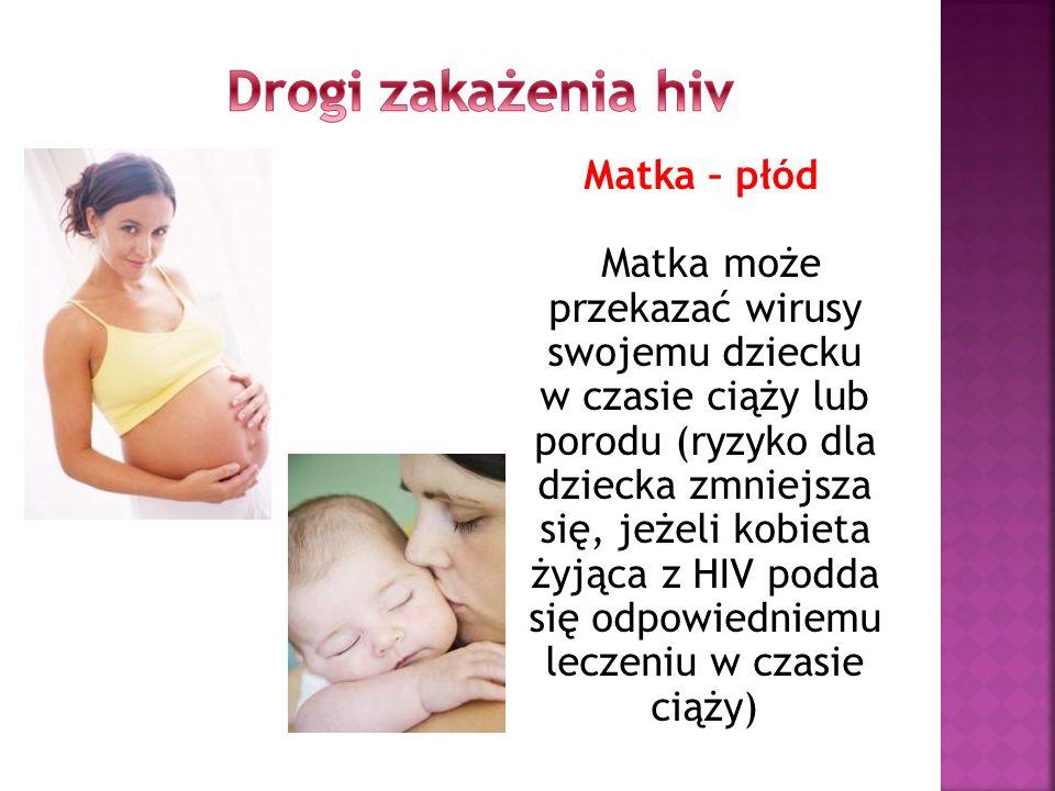Matka – płód Matka może przekazać wirusy swojemu dziecku w czasie ciąży lub porodu (ryzyko dla dziecka zmniejsza się, jeżeli kobieta żyjąca z HIV podd