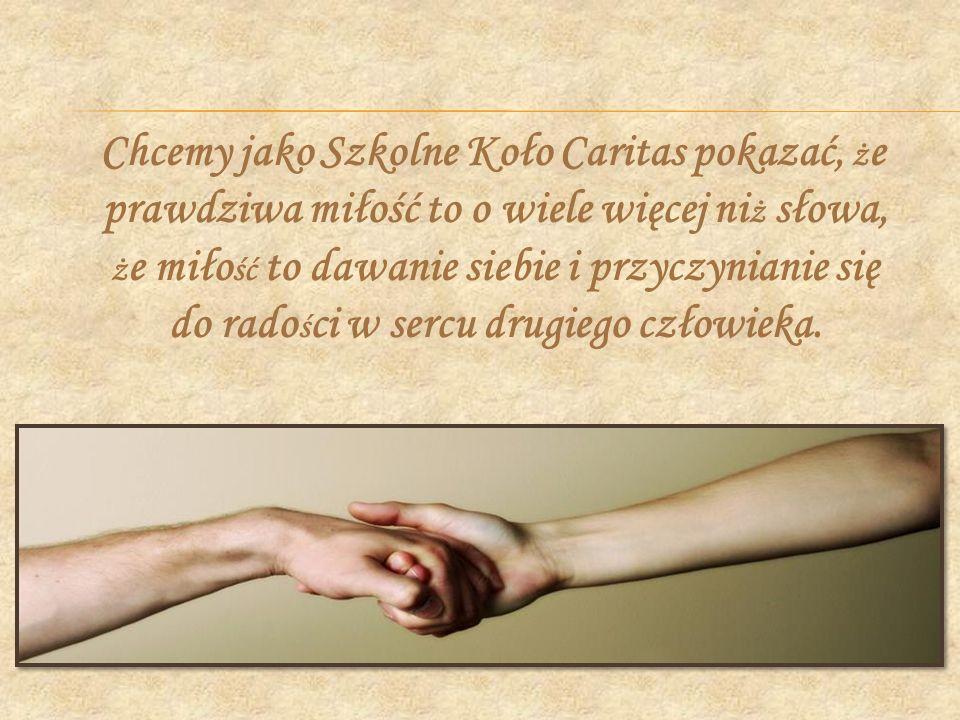 Chcemy jako Szkolne Koło Caritas pokazać, ż e prawdziwa miłość to o wiele więcej ni ż słowa, ż e miło ść to dawanie siebie i przyczynianie się do rado