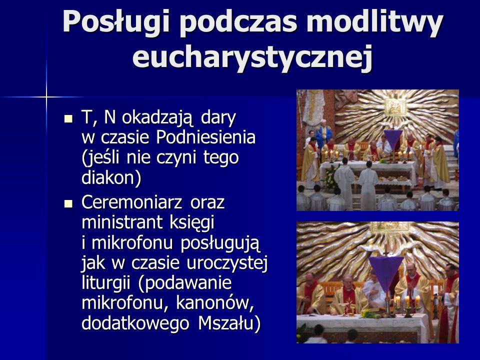 Posługi podczas modlitwy eucharystycznej T, N okadzają dary w czasie Podniesienia (jeśli nie czyni tego diakon) T, N okadzają dary w czasie Podniesienia (jeśli nie czyni tego diakon) Ceremoniarz oraz ministrant księgi i mikrofonu posługują jak w czasie uroczystej liturgii (podawanie mikrofonu, kanonów, dodatkowego Mszału) Ceremoniarz oraz ministrant księgi i mikrofonu posługują jak w czasie uroczystej liturgii (podawanie mikrofonu, kanonów, dodatkowego Mszału)