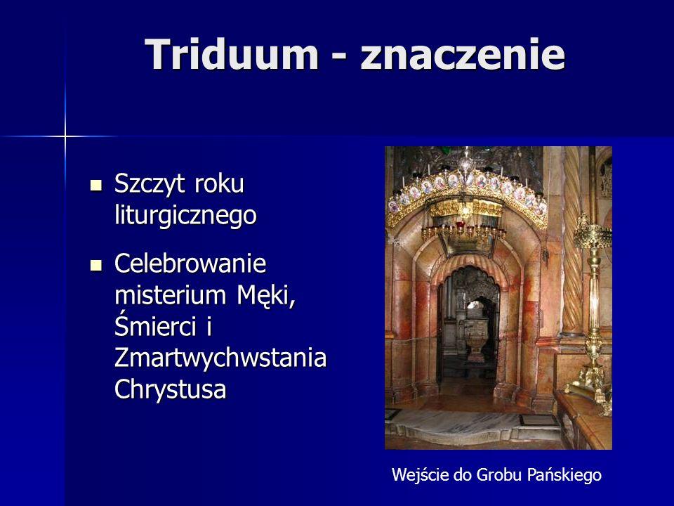 Triduum - znaczenie Szczyt roku liturgicznego Szczyt roku liturgicznego Celebrowanie misterium Męki, Śmierci i Zmartwychwstania Chrystusa Celebrowanie misterium Męki, Śmierci i Zmartwychwstania Chrystusa Wejście do Grobu Pańskiego