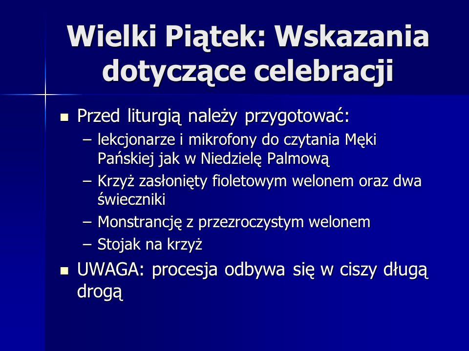 Wielki Piątek: Wskazania dotyczące celebracji Przed liturgią należy przygotować: Przed liturgią należy przygotować: –lekcjonarze i mikrofony do czytania Męki Pańskiej jak w Niedzielę Palmową –Krzyż zasłonięty fioletowym welonem oraz dwa świeczniki –Monstrancję z przezroczystym welonem –Stojak na krzyż UWAGA: procesja odbywa się w ciszy długą drogą UWAGA: procesja odbywa się w ciszy długą drogą