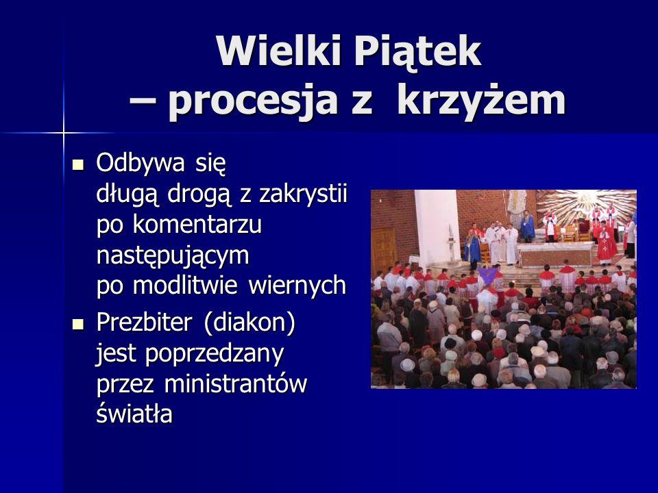 Wielki Piątek – procesja z krzyżem Odbywa się długą drogą z zakrystii po komentarzu następującym po modlitwie wiernych Odbywa się długą drogą z zakrystii po komentarzu następującym po modlitwie wiernych Prezbiter (diakon) jest poprzedzany przez ministrantów światła Prezbiter (diakon) jest poprzedzany przez ministrantów światła