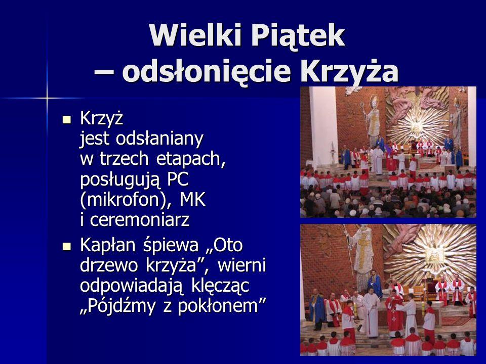Wielki Piątek – odsłonięcie Krzyża Krzyż jest odsłaniany w trzech etapach, posługują PC (mikrofon), MK i ceremoniarz Krzyż jest odsłaniany w trzech etapach, posługują PC (mikrofon), MK i ceremoniarz Kapłan śpiewa Oto drzewo krzyża, wierni odpowiadają klęcząc Pójdźmy z pokłonem Kapłan śpiewa Oto drzewo krzyża, wierni odpowiadają klęcząc Pójdźmy z pokłonem