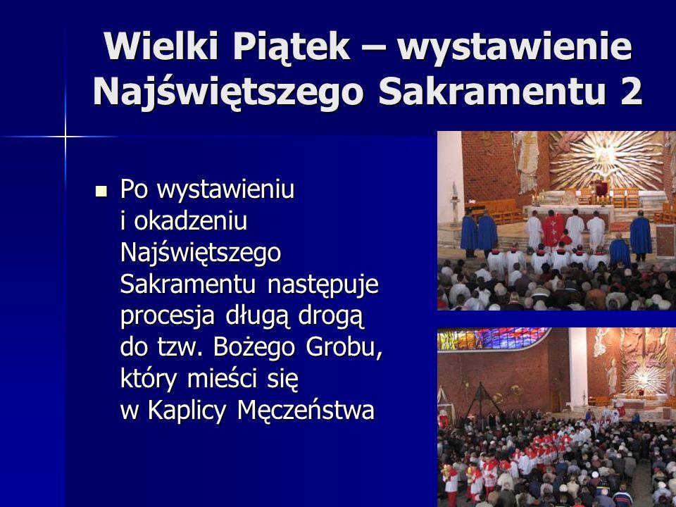 Wielki Piątek – wystawienie Najświętszego Sakramentu 2 Po wystawieniu i okadzeniu Najświętszego Sakramentu następuje procesja długą drogą do tzw. Boże