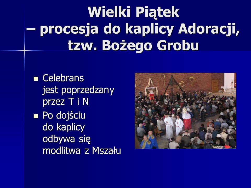 Wielki Piątek – procesja do kaplicy Adoracji, tzw. Bożego Grobu Celebrans jest poprzedzany przez T i N Celebrans jest poprzedzany przez T i N Po dojśc