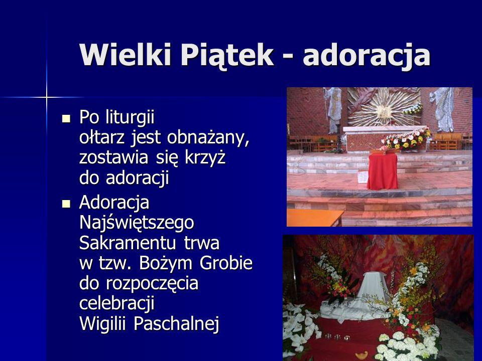 Wielki Piątek - adoracja Po liturgii ołtarz jest obnażany, zostawia się krzyż do adoracji Po liturgii ołtarz jest obnażany, zostawia się krzyż do adoracji Adoracja Najświętszego Sakramentu trwa w tzw.