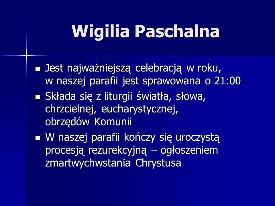 Wigilia Paschalna Jest najważniejszą celebracją w roku, w naszej parafii jest sprawowana o 21:00 Jest najważniejszą celebracją w roku, w naszej parafi