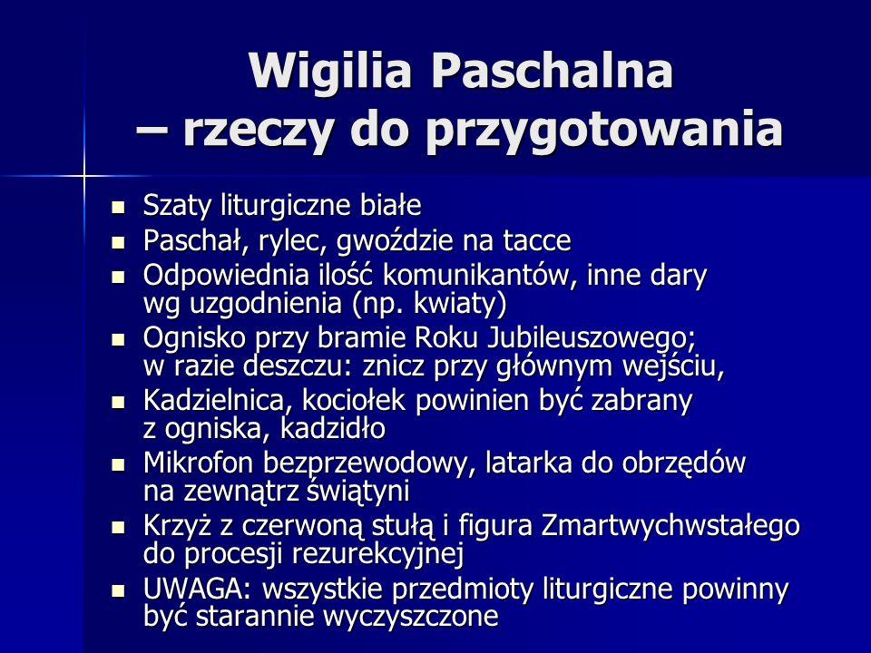 Wigilia Paschalna – rzeczy do przygotowania Szaty liturgiczne białe Szaty liturgiczne białe Paschał, rylec, gwoździe na tacce Paschał, rylec, gwoździe na tacce Odpowiednia ilość komunikantów, inne dary wg uzgodnienia (np.