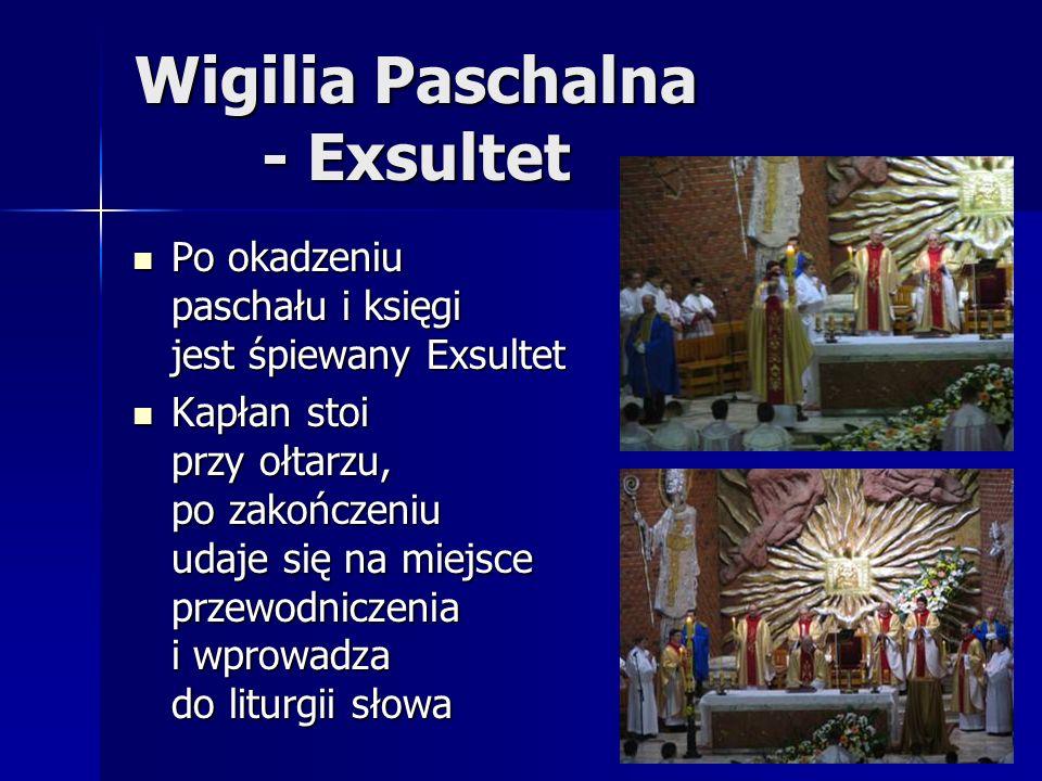 Wigilia Paschalna - Exsultet Po okadzeniu paschału i księgi jest śpiewany Exsultet Po okadzeniu paschału i księgi jest śpiewany Exsultet Kapłan stoi przy ołtarzu, po zakończeniu udaje się na miejsce przewodniczenia i wprowadza do liturgii słowa Kapłan stoi przy ołtarzu, po zakończeniu udaje się na miejsce przewodniczenia i wprowadza do liturgii słowa