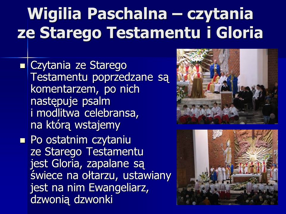 Wigilia Paschalna – czytania ze Starego Testamentu i Gloria Czytania ze Starego Testamentu poprzedzane są komentarzem, po nich następuje psalm i modlitwa celebransa, na którą wstajemy Czytania ze Starego Testamentu poprzedzane są komentarzem, po nich następuje psalm i modlitwa celebransa, na którą wstajemy Po ostatnim czytaniu ze Starego Testamentu jest Gloria, zapalane są świece na ołtarzu, ustawiany jest na nim Ewangeliarz, dzwonią dzwonki Po ostatnim czytaniu ze Starego Testamentu jest Gloria, zapalane są świece na ołtarzu, ustawiany jest na nim Ewangeliarz, dzwonią dzwonki