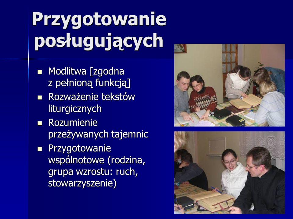 Przygotowanie posługujących Modlitwa [zgodna z pełnioną funkcją] Modlitwa [zgodna z pełnioną funkcją] Rozważenie tekstów liturgicznych Rozważenie tekstów liturgicznych Rozumienie przeżywanych tajemnic Rozumienie przeżywanych tajemnic Przygotowanie wspólnotowe (rodzina, grupa wzrostu: ruch, stowarzyszenie) Przygotowanie wspólnotowe (rodzina, grupa wzrostu: ruch, stowarzyszenie)