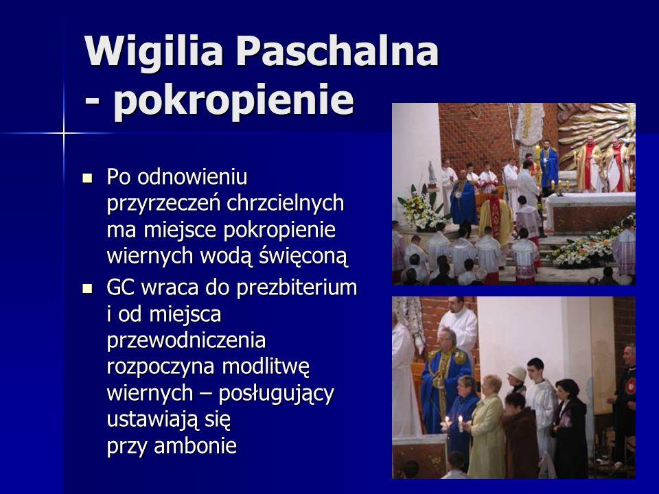 Wigilia Paschalna - pokropienie Po odnowieniu przyrzeczeń chrzcielnych ma miejsce pokropienie wiernych wodą święconą Po odnowieniu przyrzeczeń chrzcielnych ma miejsce pokropienie wiernych wodą święconą GC wraca do prezbiterium i od miejsca przewodniczenia rozpoczyna modlitwę wiernych – posługujący ustawiają się przy ambonie GC wraca do prezbiterium i od miejsca przewodniczenia rozpoczyna modlitwę wiernych – posługujący ustawiają się przy ambonie