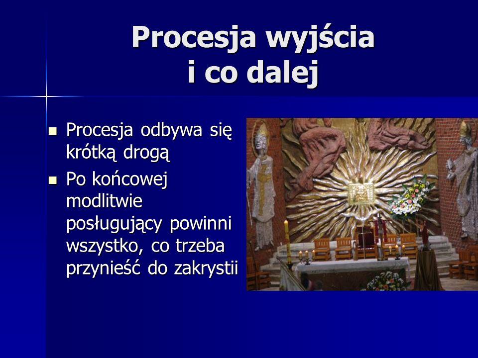 Procesja wyjścia i co dalej Procesja odbywa się krótką drogą Procesja odbywa się krótką drogą Po końcowej modlitwie posługujący powinni wszystko, co trzeba przynieść do zakrystii Po końcowej modlitwie posługujący powinni wszystko, co trzeba przynieść do zakrystii