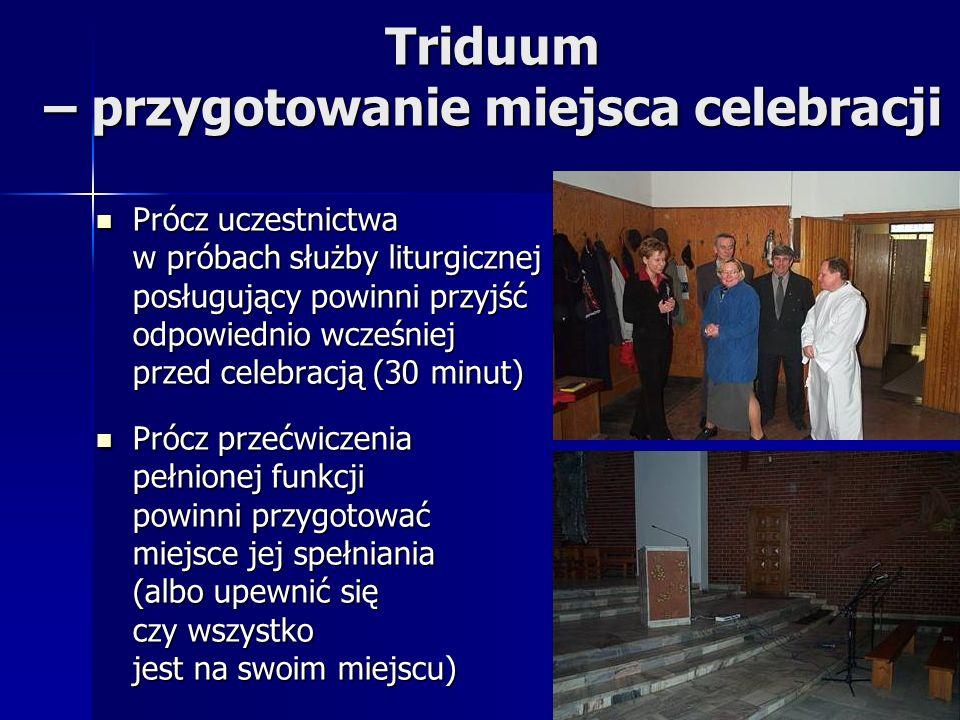 Triduum – przygotowanie miejsca celebracji Prócz uczestnictwa w próbach służby liturgicznej posługujący powinni przyjść odpowiednio wcześniej przed ce
