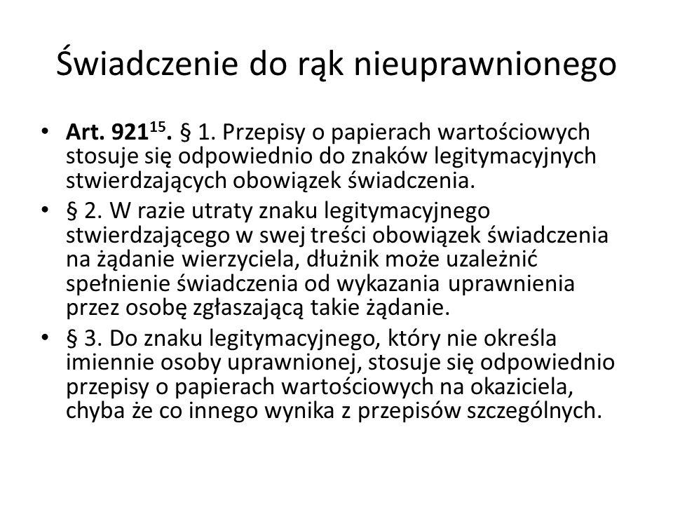 Świadczenie do rąk nieuprawnionego Art. 921 15. § 1. Przepisy o papierach wartościowych stosuje się odpowiednio do znaków legitymacyjnych stwierdzając