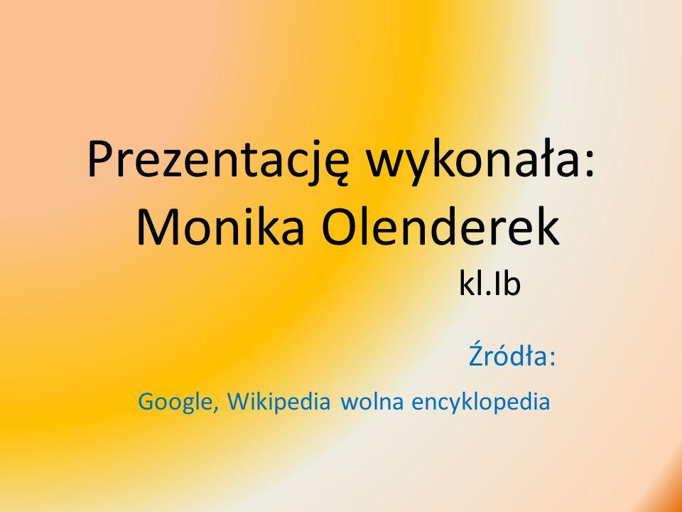 Prezentację wykonała: Monika Olenderek kl.Ib Źródła: Google, Wikipedia wolna encyklopedia