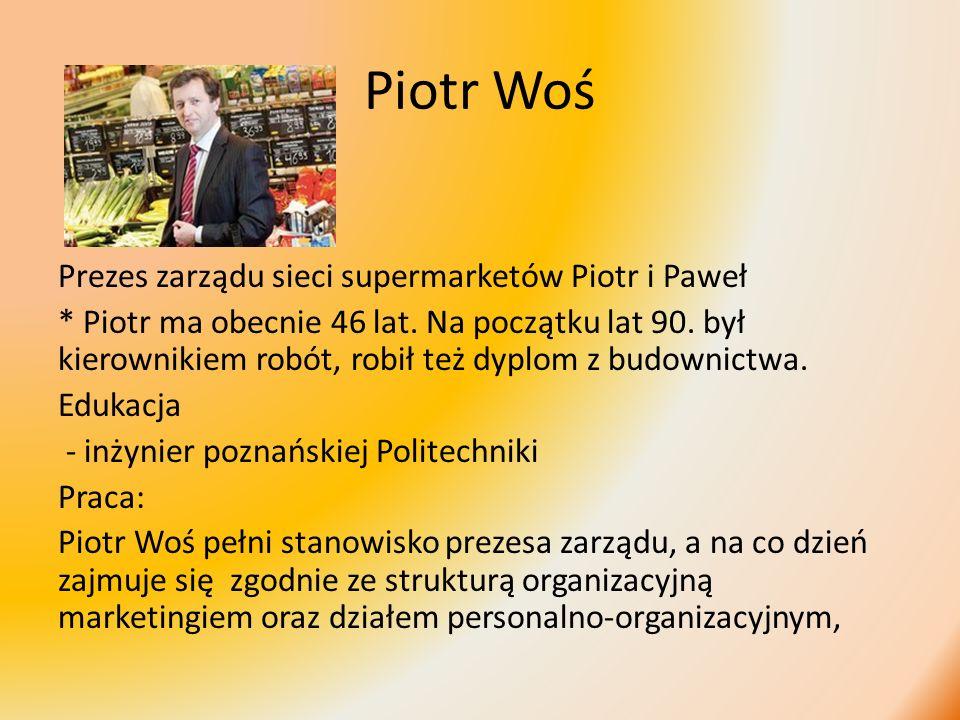 Piotr Woś Prezes zarządu sieci supermarketów Piotr i Paweł * Piotr ma obecnie 46 lat. Na początku lat 90. był kierownikiem robót, robił też dyplom z b