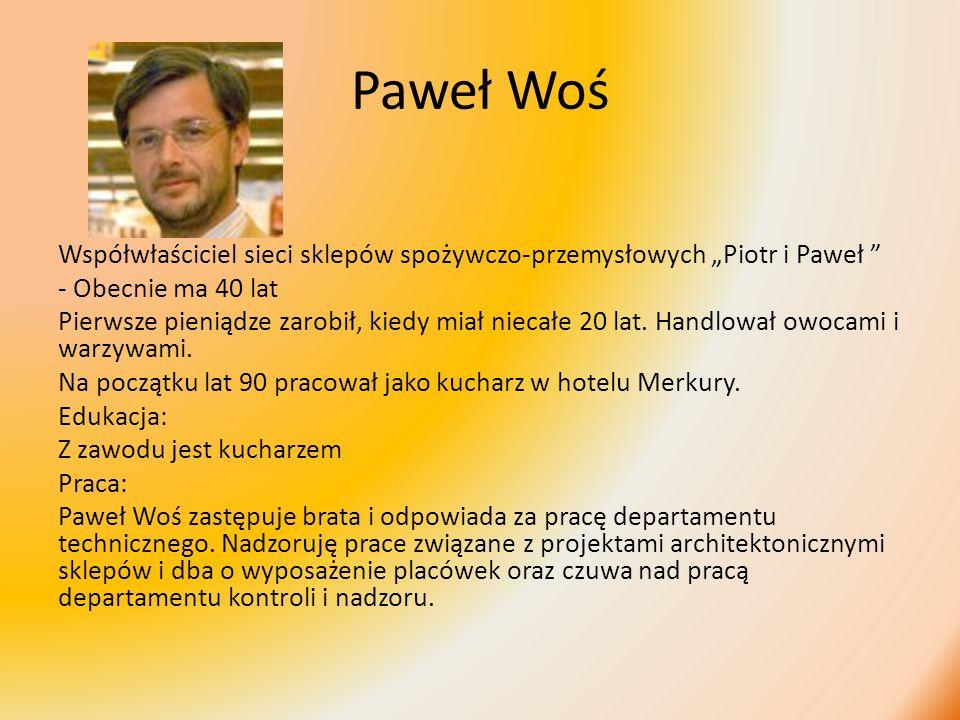 Paweł Woś Współwłaściciel sieci sklepów spożywczo-przemysłowych Piotr i Paweł - Obecnie ma 40 lat Pierwsze pieniądze zarobił, kiedy miał niecałe 20 la