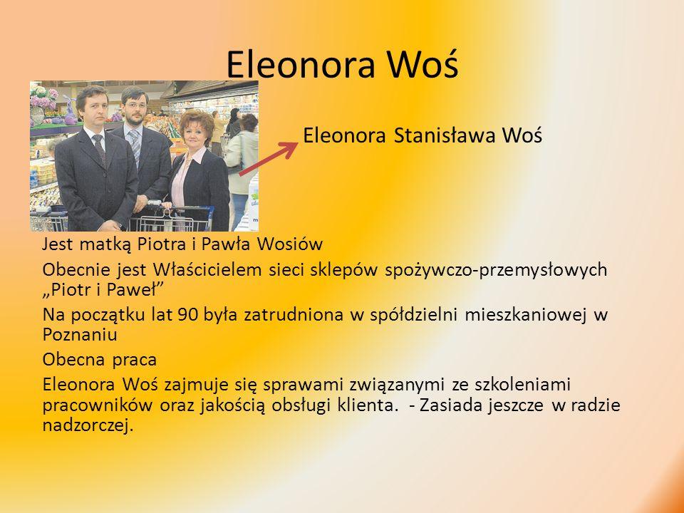 Eleonora Woś Eleonora Stanisława Woś Jest matką Piotra i Pawła Wosiów Obecnie jest Właścicielem sieci sklepów spożywczo-przemysłowych Piotr i Paweł Na