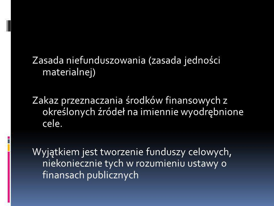 Zasada niefunduszowania (zasada jedności materialnej) Zakaz przeznaczania środków finansowych z określonych źródeł na imiennie wyodrębnione cele. Wyją