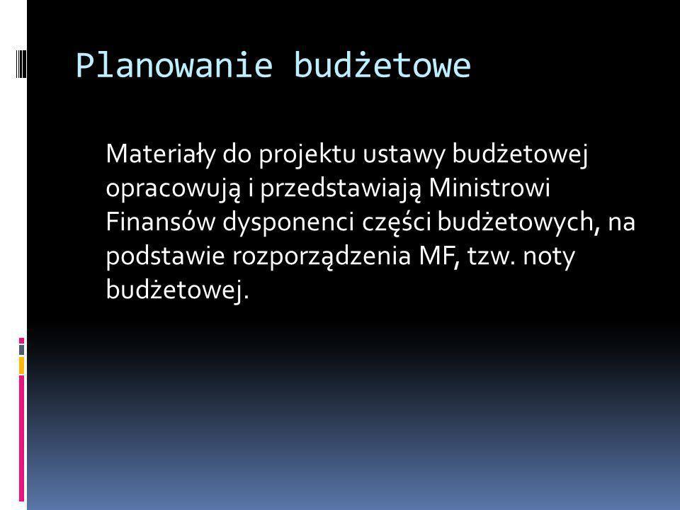 Planowanie budżetowe Materiały do projektu ustawy budżetowej opracowują i przedstawiają Ministrowi Finansów dysponenci części budżetowych, na podstawi