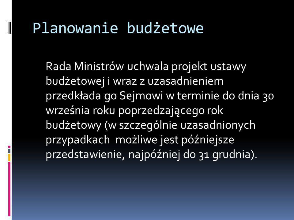 Planowanie budżetowe Rada Ministrów uchwala projekt ustawy budżetowej i wraz z uzasadnieniem przedkłada go Sejmowi w terminie do dnia 30 września roku