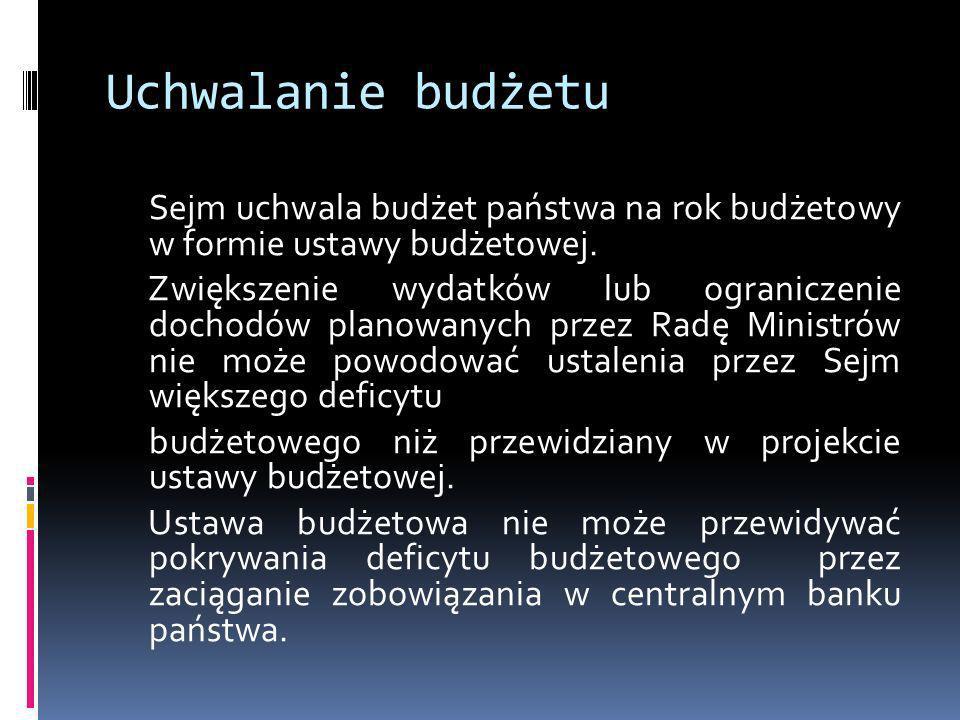 Uchwalanie budżetu Sejm uchwala budżet państwa na rok budżetowy w formie ustawy budżetowej. Zwiększenie wydatków lub ograniczenie dochodów planowanych