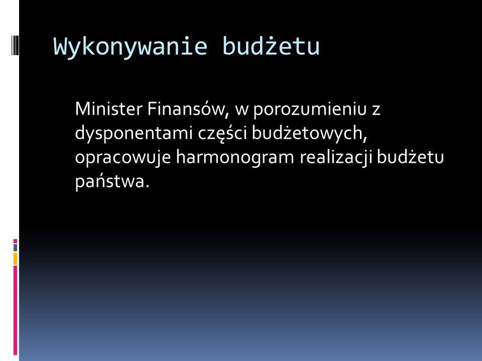 Wykonywanie budżetu Minister Finansów, w porozumieniu z dysponentami części budżetowych, opracowuje harmonogram realizacji budżetu państwa.