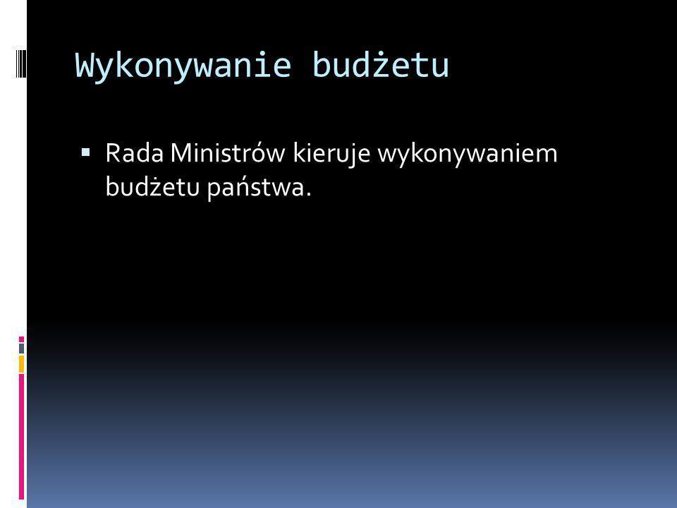Wykonywanie budżetu Rada Ministrów kieruje wykonywaniem budżetu państwa.