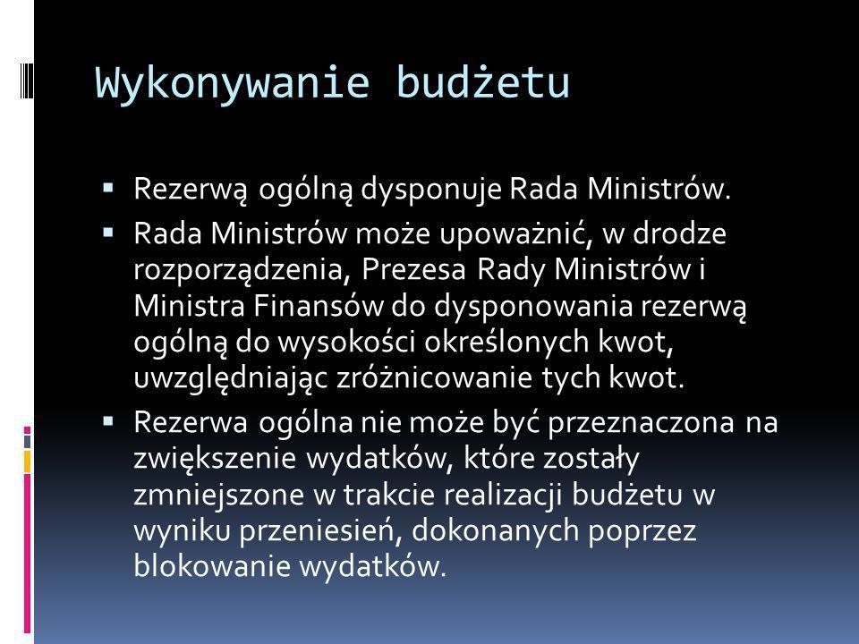 Wykonywanie budżetu Rezerwą ogólną dysponuje Rada Ministrów. Rada Ministrów może upoważnić, w drodze rozporządzenia, Prezesa Rady Ministrów i Ministra