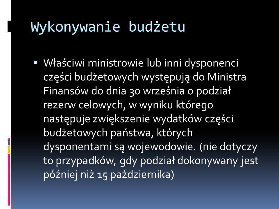Wykonywanie budżetu Właściwi ministrowie lub inni dysponenci części budżetowych występują do Ministra Finansów do dnia 30 września o podział rezerw ce