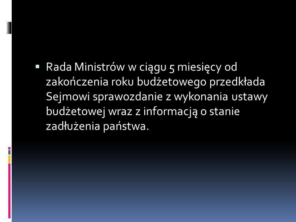 Rada Ministrów w ciągu 5 miesięcy od zakończenia roku budżetowego przedkłada Sejmowi sprawozdanie z wykonania ustawy budżetowej wraz z informacją o st