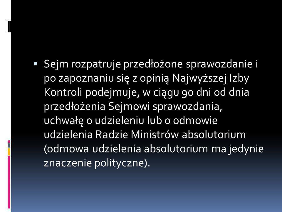 Sejm rozpatruje przedłożone sprawozdanie i po zapoznaniu się z opinią Najwyższej Izby Kontroli podejmuje, w ciągu 90 dni od dnia przedłożenia Sejmowi