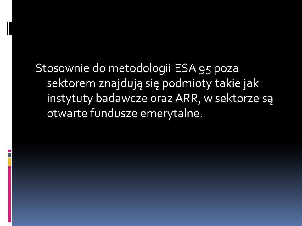 Stosownie do metodologii ESA 95 poza sektorem znajdują się podmioty takie jak instytuty badawcze oraz ARR, w sektorze są otwarte fundusze emerytalne.