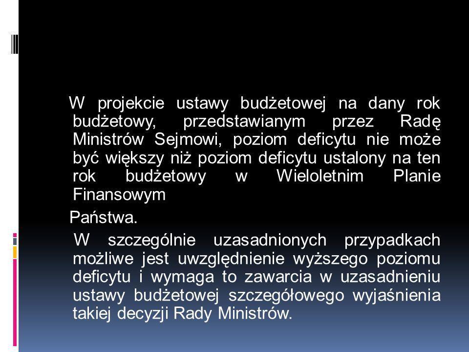 W projekcie ustawy budżetowej na dany rok budżetowy, przedstawianym przez Radę Ministrów Sejmowi, poziom deficytu nie może być większy niż poziom defi