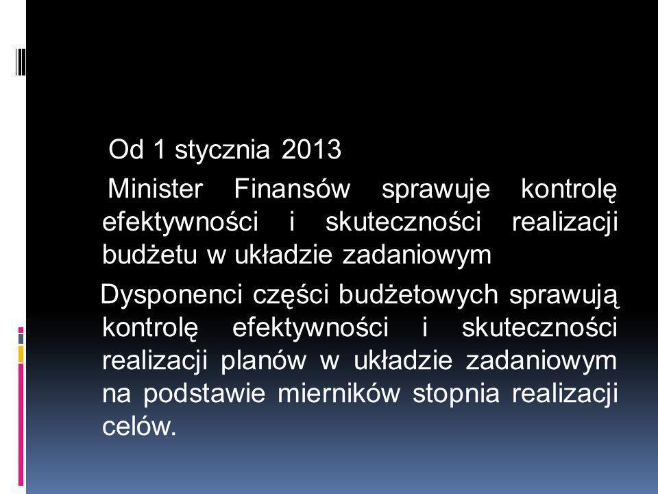 Od 1 stycznia 2013 Minister Finansów sprawuje kontrolę efektywności i skuteczności realizacji budżetu w układzie zadaniowym Dysponenci części budżetow