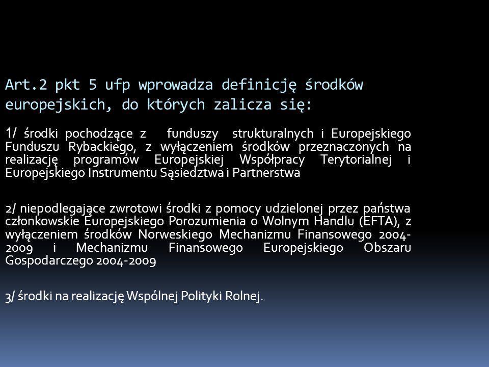 Art.2 pkt 5 ufp wprowadza definicję środków europejskich, do których zalicza się: 1/ środki pochodzące z funduszy strukturalnych i Europejskiego Fundu