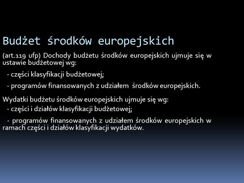 Budżet środków europejskich (art.119 ufp) Dochody budżetu środków europejskich ujmuje się w ustawie budżetowej wg: - części klasyfikacji budżetowej; -