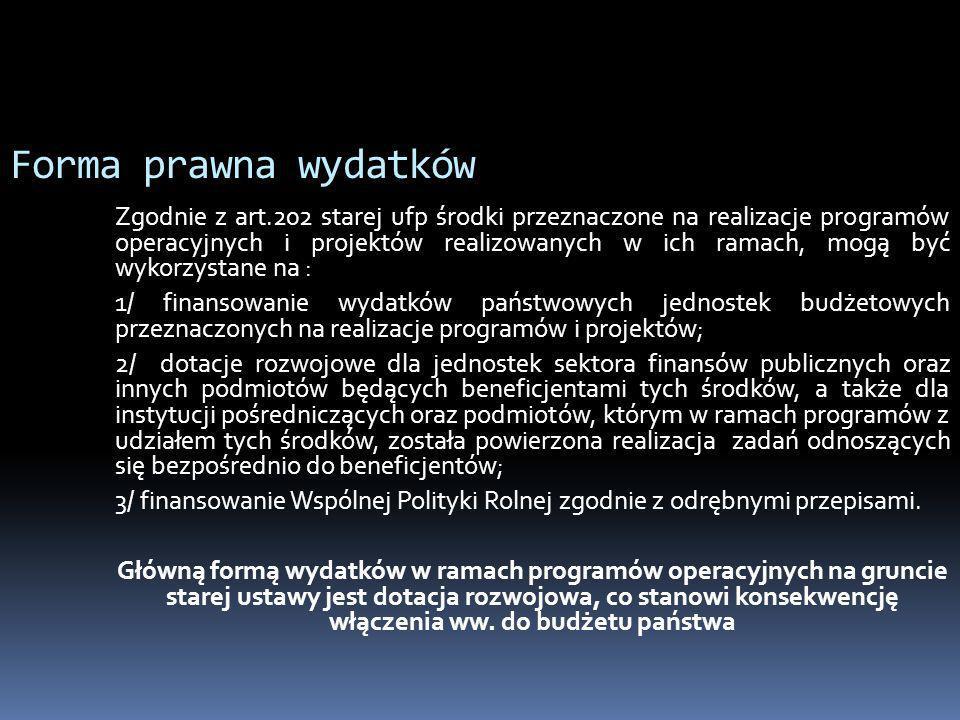 Forma prawna wydatków Zgodnie z art.202 starej ufp środki przeznaczone na realizacje programów operacyjnych i projektów realizowanych w ich ramach, mo